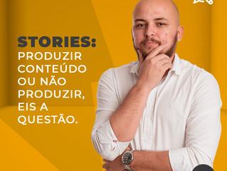 Stories: produzir conteúdo ou não produzir, eis a questão.