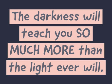 The darkness will teach you so much more than the light ever will.