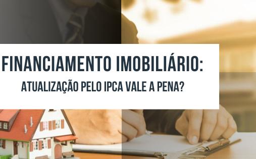 Financiamento imobiliário: atualização pelo IPCA vale a pena?