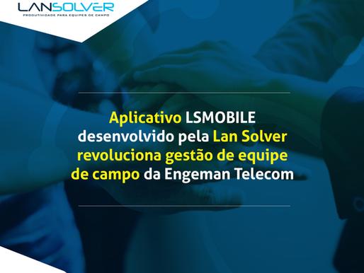 Aplicativo desenvolvido pela Lan Solver revoluciona a gestão da equipe de campo da Engeman Telecom