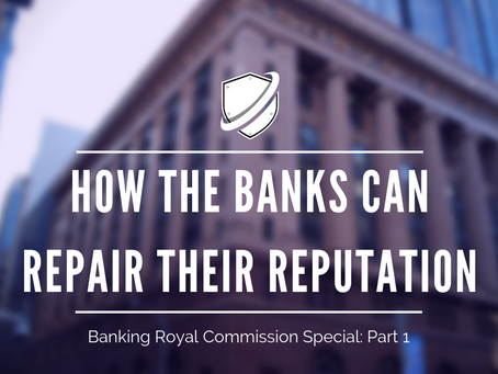 How the banks can repair their reputation: Banking Royal Commission Special Part One