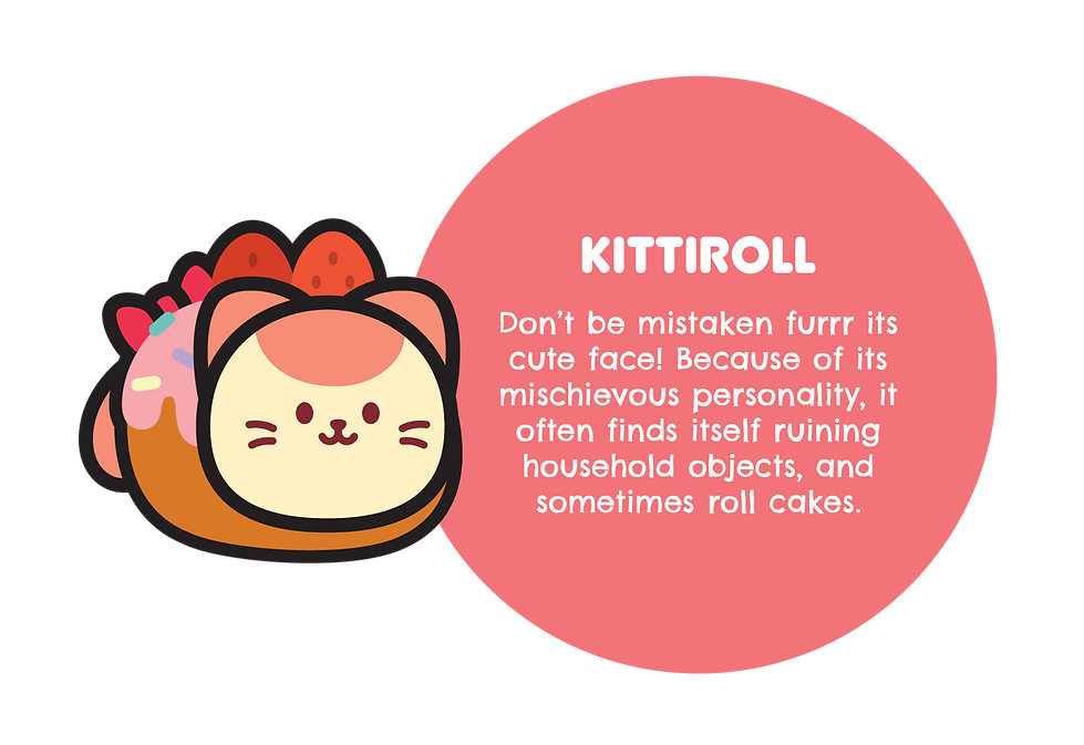 Image of Kittiroll. With text saying: Don't be mistaken furrr its cute face! Because of its mischievous personality, it often finds itself ruining household objects, and sometimes roll cakes.