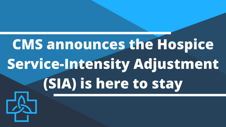 CMS Announces the Hospice Service-Intensity Adjustment (SIA) is Here to Stay