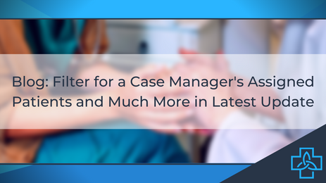 Filter for a Case Manager's Assigned Patients and Much More in Latest Update