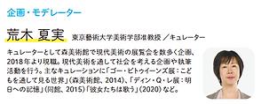 企画・モデレーター 荒木 夏実 東京藝術大学美術学部准教授  キュレーター。キュレーターとして森美術館で現代美術の展覧会を数多く企画、 2018年より現職。現代美術を通して社会を考える企画や執筆 活動を行う。主なキュレーションに「ゴー・ビトゥイーンズ展:こど もを通して見る世界」(森美術館、2014)、「ディン・Q・レ展:明 日への記憶」(同館、2015)「彼女たちは歌う」(2020)など。