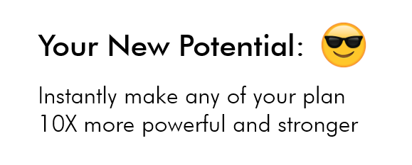 Your New Potential:  Instantly make any of your plan 10X more powerful and stronger