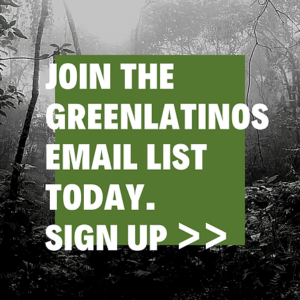 JOIN THE GREENLATINOS EMAIL LIST TODAY.