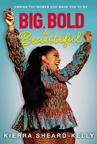 "Gospel Artist and Actress Kierra Sheard-Kelly Adds Author to Her Title with ""Big, Bold & Beautiful""!"