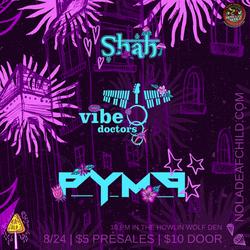 PYMP, Vibe Doctors, + Shah 8/24/18