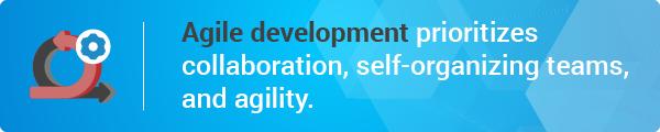 Agile development prioritizes collaboration, self-organizing teams, and agility.