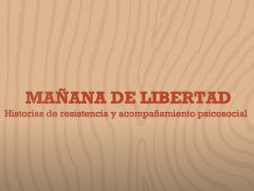 """Serie documental """"MAÑANA DE LIBERTAD - Historias de resistencia y acompañamiento psicosocial"""""""