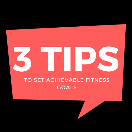 3 Tips to Set Achievable Fitness Goals