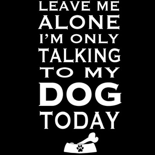 Leave Me Alone I'm Only Talking To My Dog Today Tee Shirt