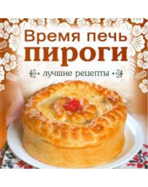 Время Печь Пироги. Лучшие Рецепты/Твердый Переплет.
