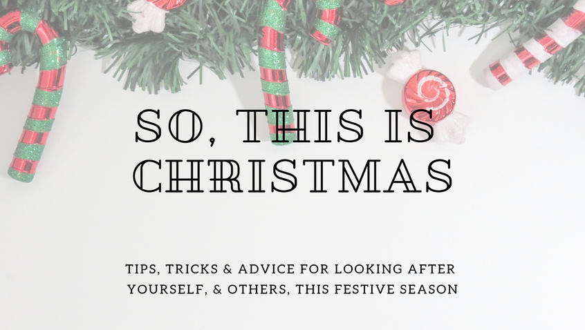 So, this is Christmas. Tips, tricks & advice for looking after yourself, & others, this Fest