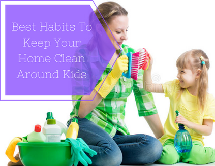 Best Habits To Keep Your Home Clean Around Kids