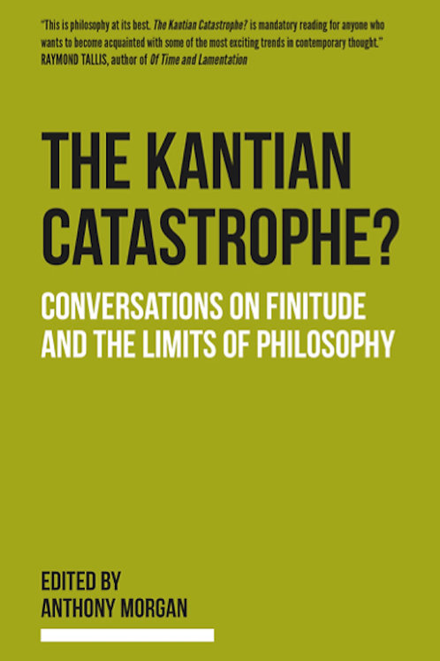 The Kantian Catastrophe?: Conversations on Finitude and the Limits of Philosophy