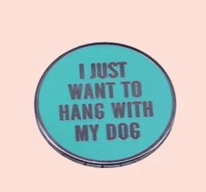 I Just Want to Hang With My Dog Pin