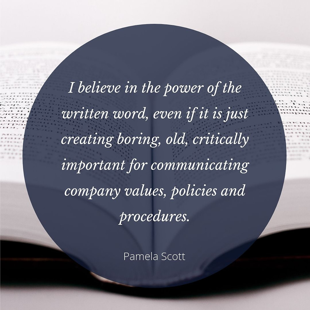 I believe in the power of the written word, even if it is just creating boring, old, critically important for communicating company values, policies and procedures. Quote overlays a background of an open book.