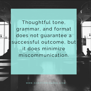 Thoughtful tone, grammar, and format does not guarantee a successful outcome, but it does minimize miscommunication.