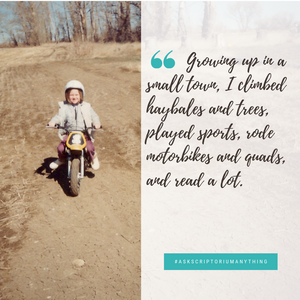 Growing up in a small town, I climbed hay bales and trees, played sports, rode motorbikes and quads, and read a lot.