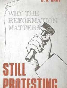 Should Protestants Still Protest? Review of D.G. Hart's New Book on the Reformation