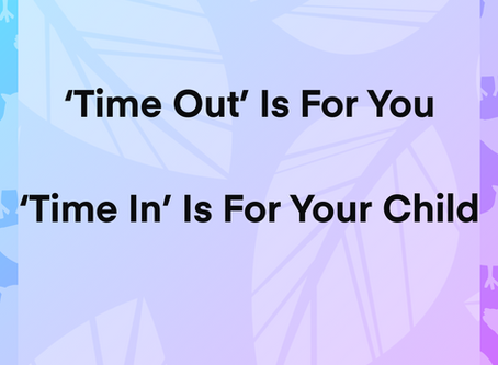 """Time Out is for you. """"Time-in"""" is for your child."""