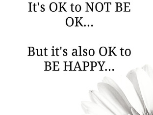 It's OK to NOT BE OK... But it's also OK to BE HAPPY...