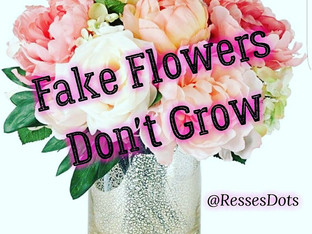 Fake Flowers Don't Grow...