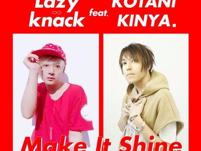 LAZY KNACK feat.コタニキンヤ. collaboration single「Make It Shine」2017.9.18out!