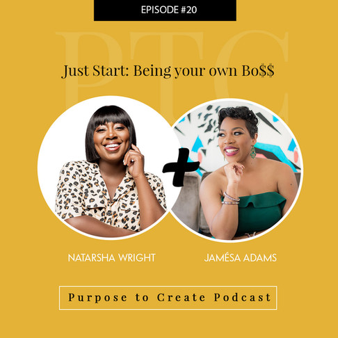 Purpose to Create Podcast Episode 20 Just Start: Being Your Own Bo$$