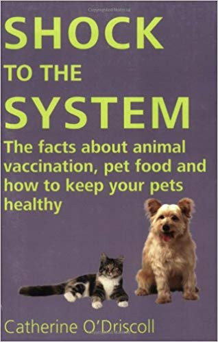 Shock to the System: The Facts about Animal Vaccination, Pet Food and How to Keep Your Pets Healthy by Catherine O'Driscoll