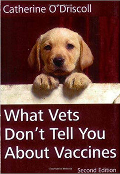 What Vets Don't Tell You about Vaccines by Catherine O'Driscoll