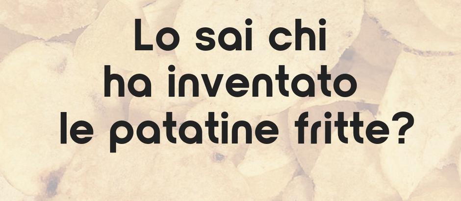 Lo sai chi ha inventato le patatine fritte?
