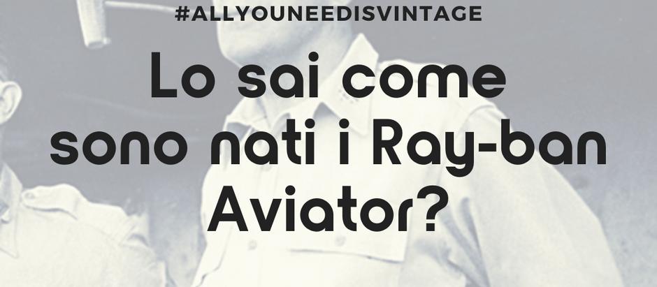 Lo sai come sono nati i Ray-ban Aviator?