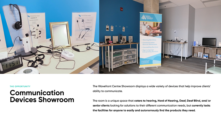 Communication Devices Showroom: The Wavefront Centre Showroom displays a wide variety of devices that help improve clients' ability to communicate.   The room is a unique space that caters to hearing, Hard of Hearing, Deaf, Deaf Blind, and/or senior clients looking for solutions to their different communication needs, but currently lacks the facilities for anyone to easily and autonomously find the products they need.