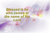 Blessed is he who comes in the name of t