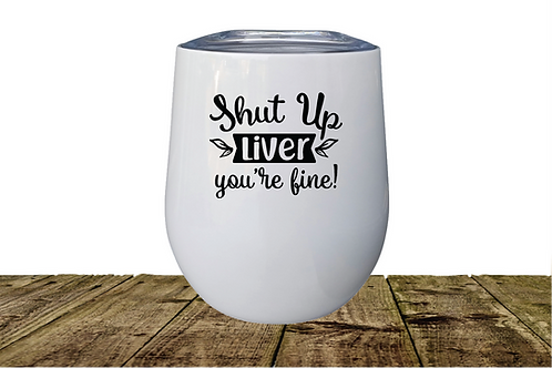 SHUT UP LIVER YOU'RE FINE WINE GLASS