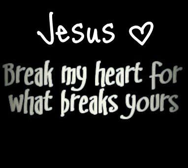 Break my heart for what breaks Yours!