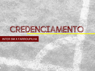 CREDENCIAMENTO - INTER SM X FARROUPILHA