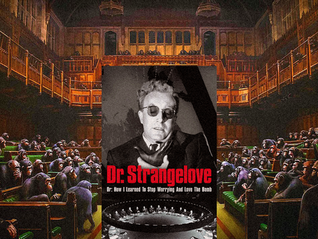 Banksys 'Devolved Parliament' & Stanley Kubrick's Dr. Strangelove: or What I Realized in Lockdown