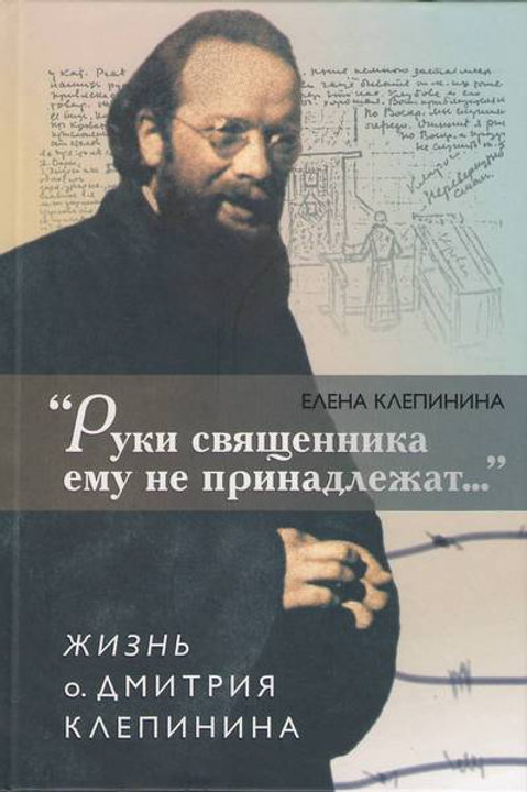 Руки священника ему не принадлежат.. Жизнь о. Дмитрий Клепинина