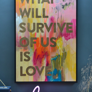 What will survive of us is love
