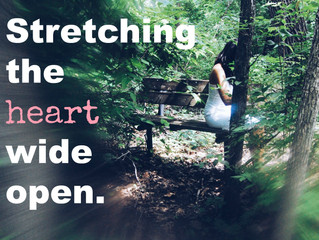 STRETCHING THE HEART WIDE OPEN.