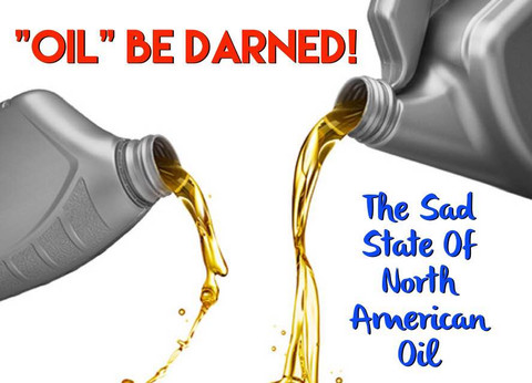 """""""Oil"""" Be Darned! The Sad State of North American Oil"""