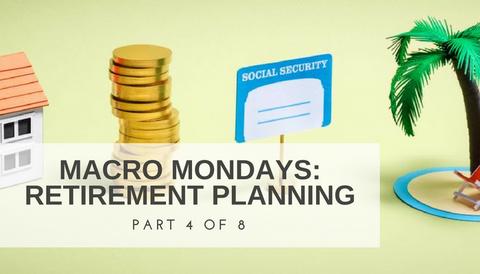 Macro Mondays: Retirement Planning (Part 4 of 8)