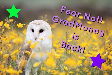 Fear Not! GradMoney is BACK!