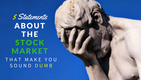 5 Statements About the Stock Market That Make You Sound Dumb