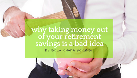 Why Taking Money Out Of Your Retirement Savings Is A Bad Idea