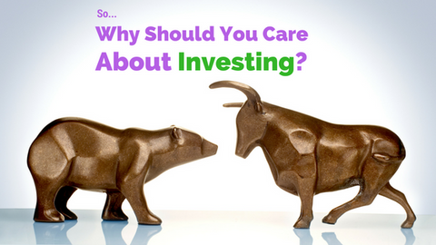 So Why Should You Care About Investing?